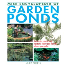 Mini Encyclopedia of Garden Ponds: How to Plan, Construct and Maintain a Vibrant Pond That Will Enhance Your Garden