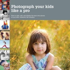 Photograph Your Kids Like a Pro: How to Take, Edit, and Display the Best Ever Photos of Your Kids, Whatever the Occasion